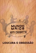 Mundo Maior Debate - Loucura e Obsessão