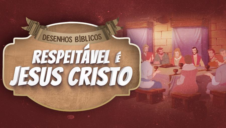 Histórias do Novo Testamento - Respeitável é Jesus Cristo